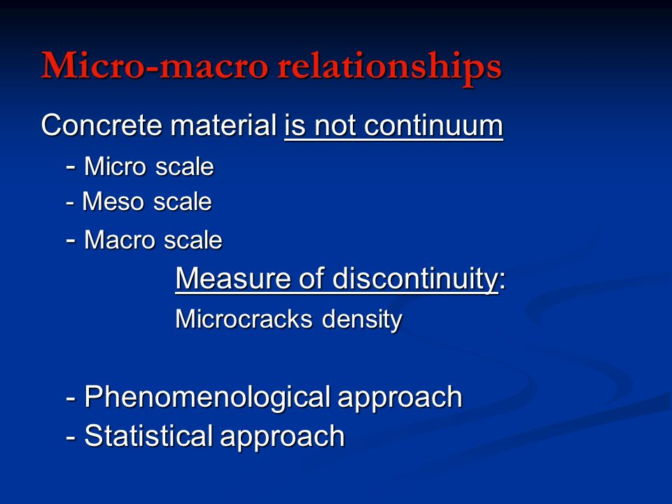 Micro-macro relationships Concrete material is not continuum - Micro scale - Meso scale - Macro scale Measure of discontinuity: Microcracks density -