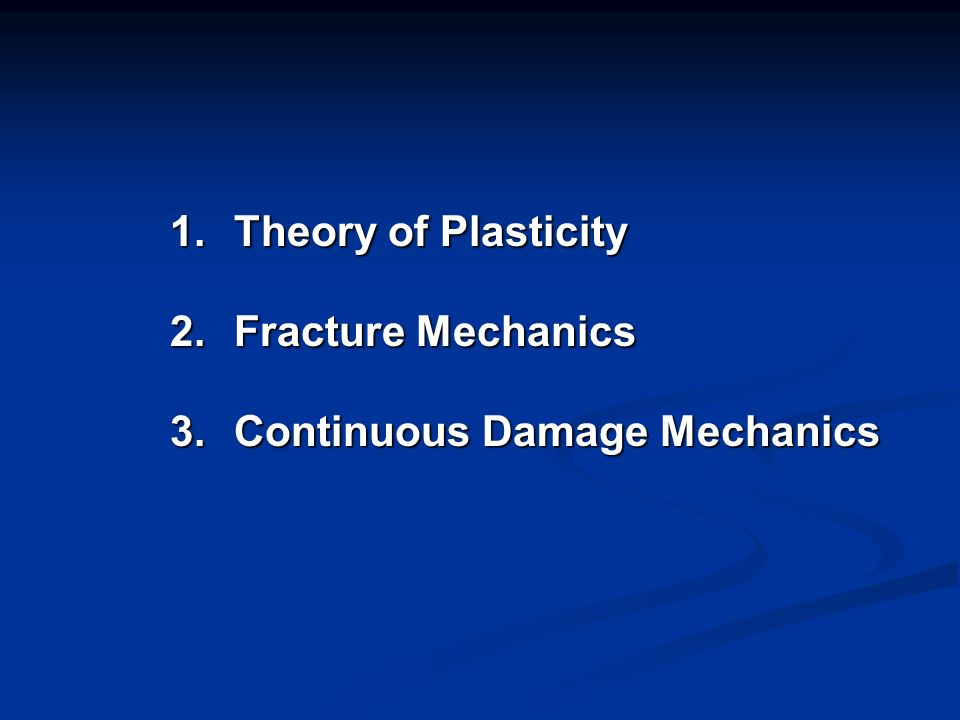 1.Theory of Plasticity 2.Fracture Mechanics 3.Continuous Damage Mechanics