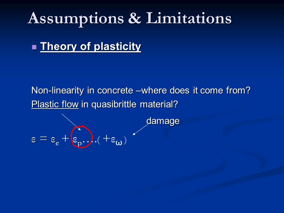 Assumptions & Limitations Assumptions & Limitations Theory of plasticity Theory of plasticity Non-linearity in concrete –where does it come from? Plas