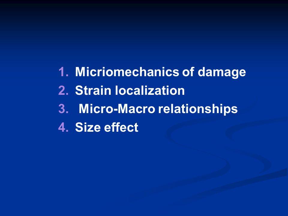 1. 1.Micriomechanics of damage 2. 2.Strain localization 3. 3. Micro-Macro relationships 4. 4.Size effect