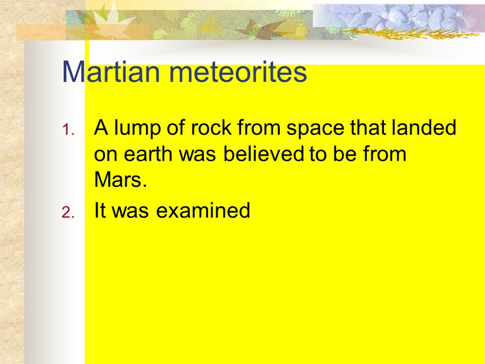 Martian meteorites 1. A lump of rock from space that landed on earth was believed to be from Mars. 2. It was examined