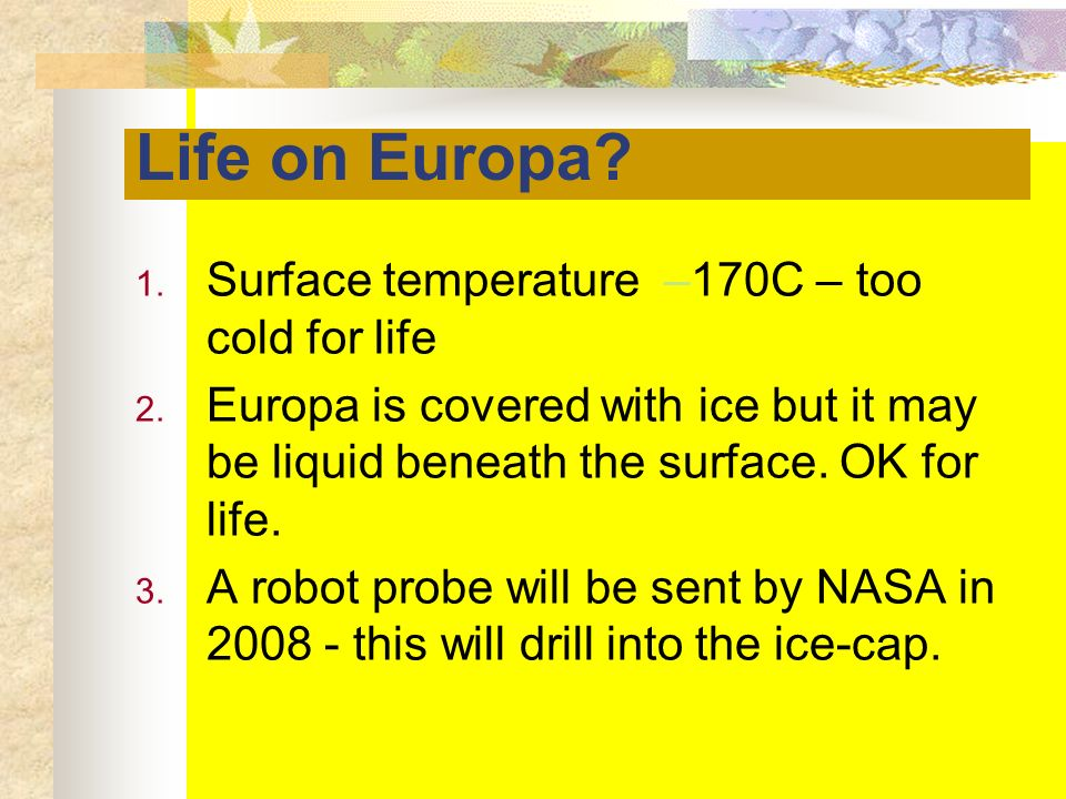 Life on Europa? 1. Surface temperature –170C – too cold for life 2. Europa is covered with ice but it may be liquid beneath the surface. OK for life.