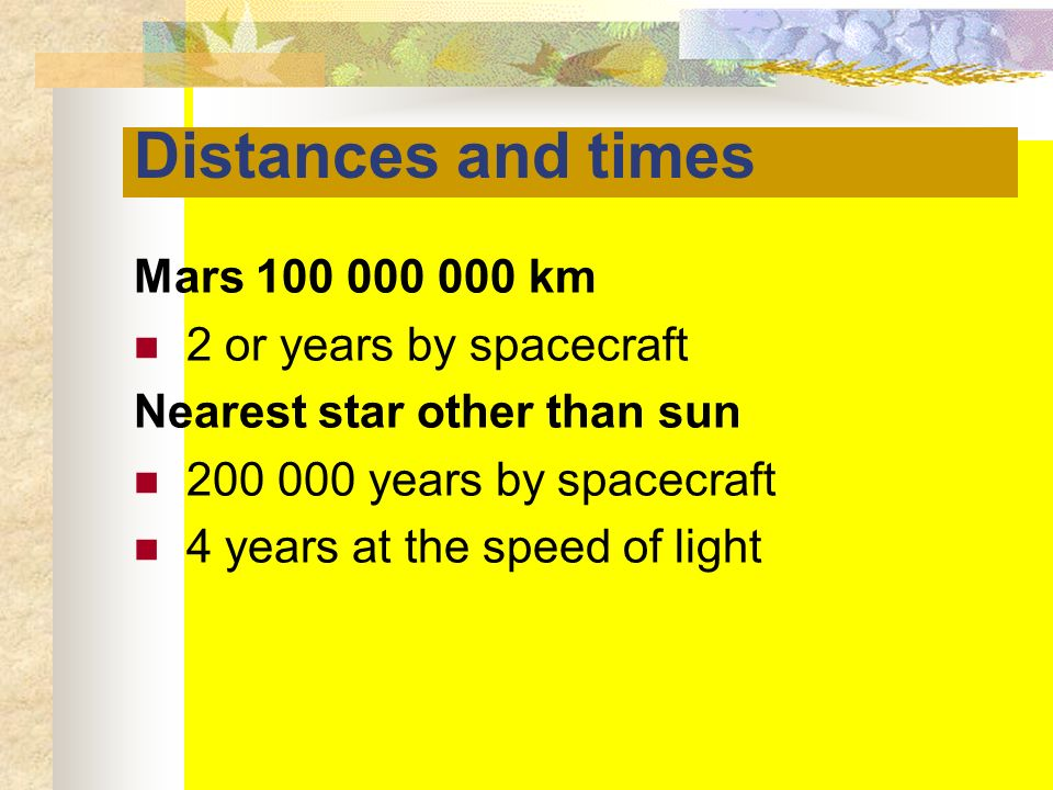 Distances and times Mars 100 000 000 km 2 or years by spacecraft Nearest star other than sun 200 000 years by spacecraft 4 years at the speed of light