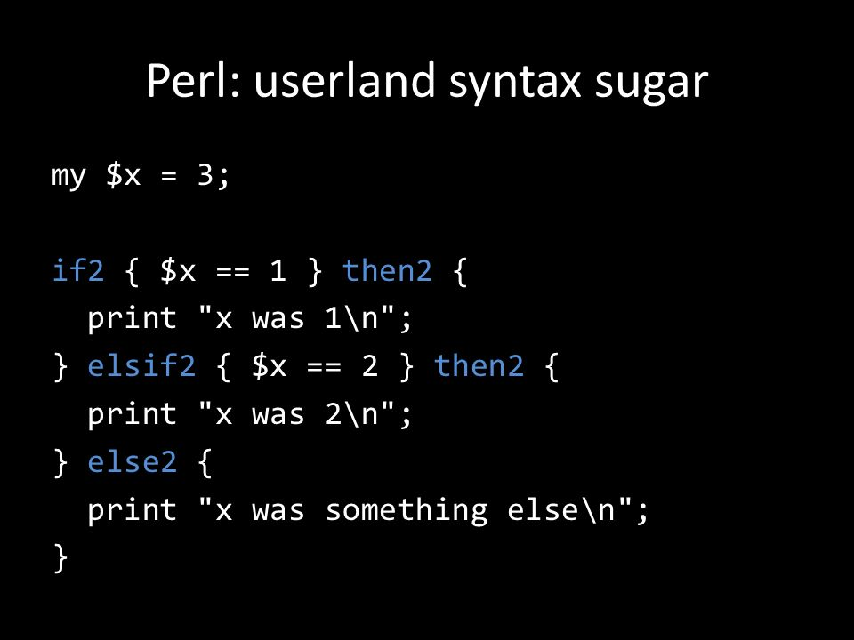 Perl: userland syntax sugar my $x = 3; if2 { $x == 1 } then2 { print x was 1\n ; } elsif2 { $x == 2 } then2 { print x was 2\n ; } else2 { print x was something else\n ; }