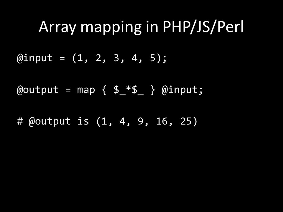 Array mapping in PHP/JS/Perl @input = (1, 2, 3, 4, 5); @output = map { $_*$_ } @input; # @output is (1, 4, 9, 16, 25)