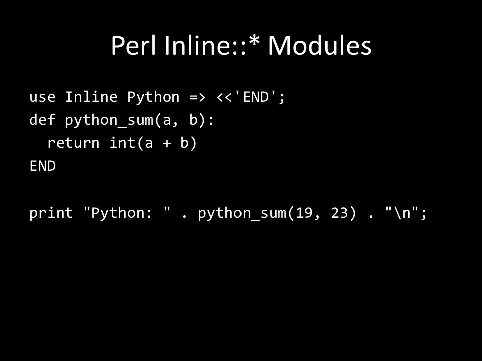 Perl Inline::* Modules use Inline Python => << END ; def python_sum(a, b): return int(a + b) END print Python: .