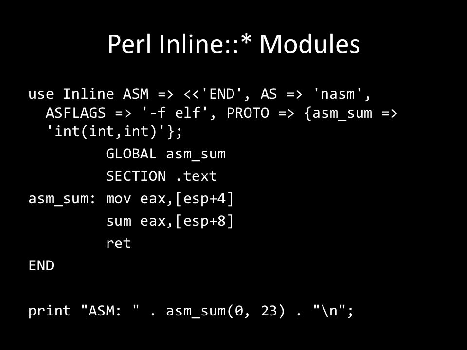 Perl Inline::* Modules use Inline ASM => nasm , ASFLAGS => -f elf , PROTO => {asm_sum => int(int,int) }; GLOBAL asm_sum SECTION.text asm_sum: mov eax,[esp+4] sum eax,[esp+8] ret END print ASM: .