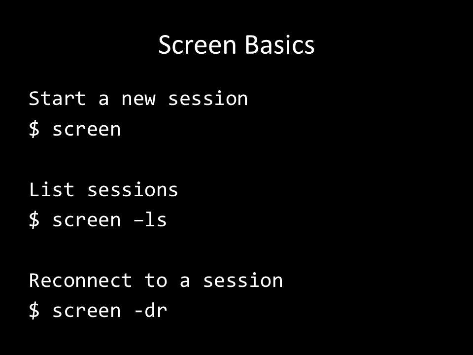 Screen Basics Start a new session $ screen List sessions $ screen –ls Reconnect to a session $ screen -dr