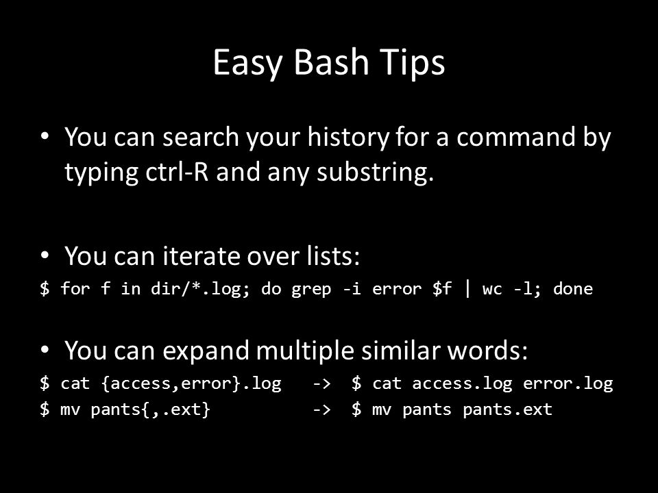 Easy Bash Tips You can search your history for a command by typing ctrl-R and any substring. You can iterate over lists: $ for f in dir/*.log; do grep