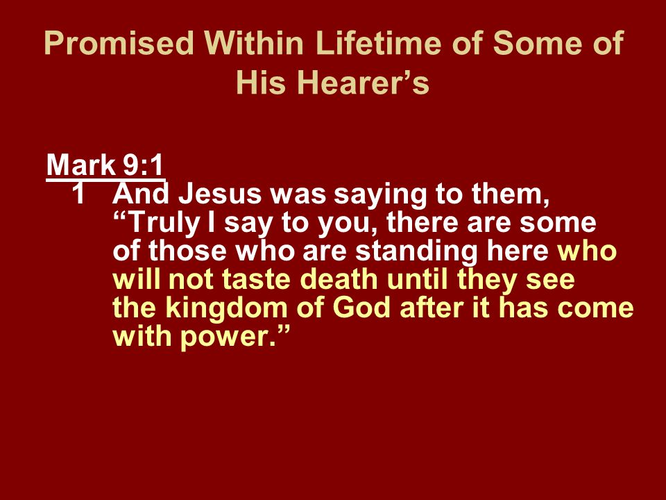 Promised Within Lifetime of Some of His Hearers Mark 9:1 1And Jesus was saying to them, Truly I say to you, there are some of those who are standing h