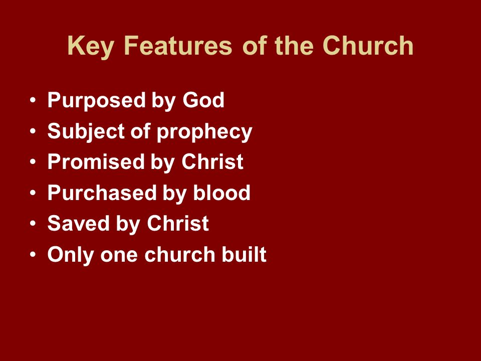 Key Features of the Church Purposed by God Subject of prophecy Promised by Christ Purchased by blood Saved by Christ Only one church built