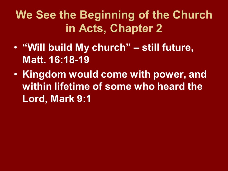 We See the Beginning of the Church in Acts, Chapter 2 Will build My church – still future, Matt. 16:18-19 Kingdom would come with power, and within li