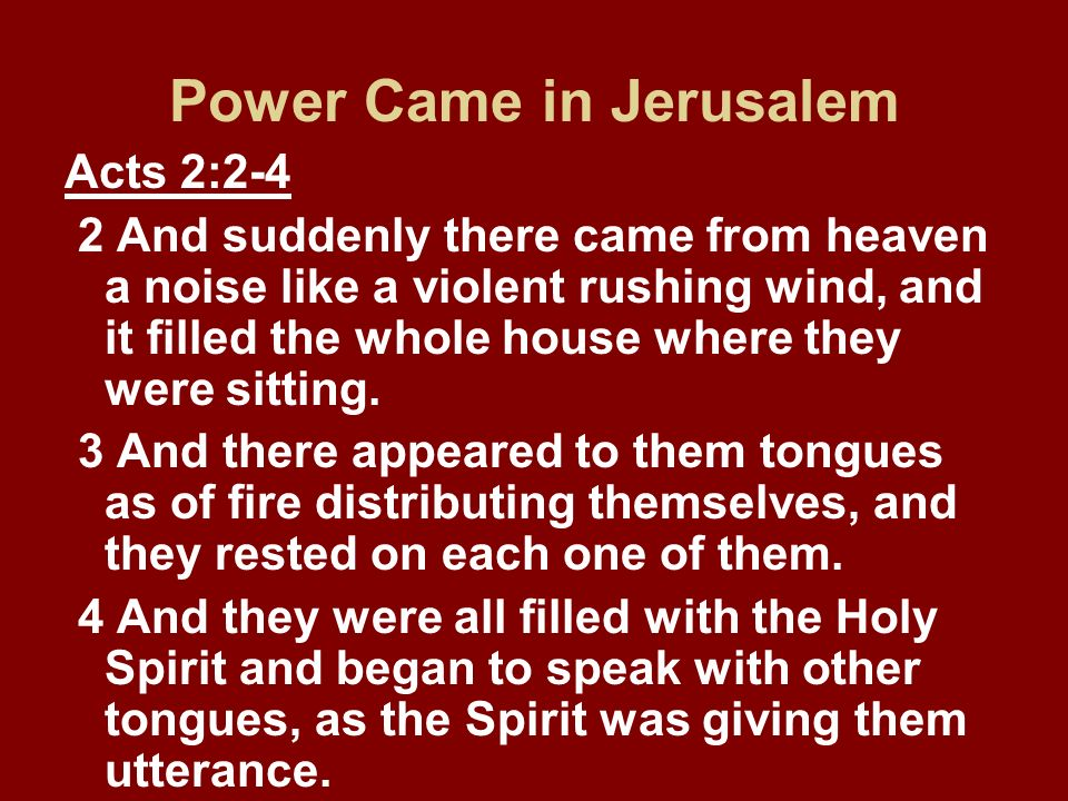 Power Came in Jerusalem Acts 2:2-4 2 And suddenly there came from heaven a noise like a violent rushing wind, and it filled the whole house where they