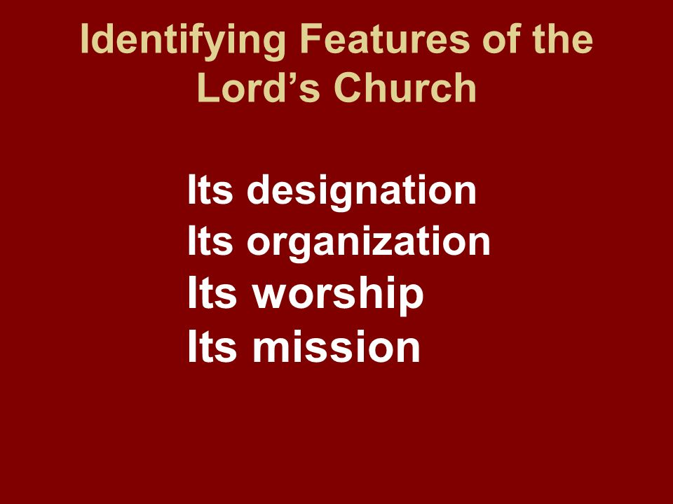 Identifying Features of the Lords Church Its designation Its organization Its worship Its mission
