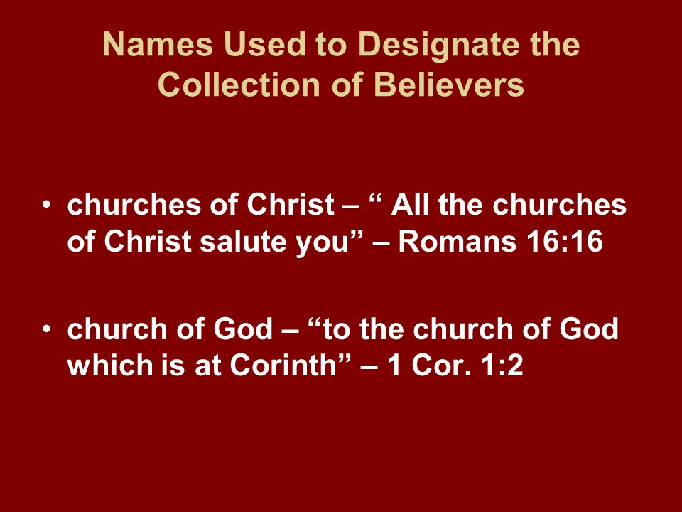 Names Used to Designate the Collection of Believers churches of Christ – All the churches of Christ salute you – Romans 16:16 church of God – to the c