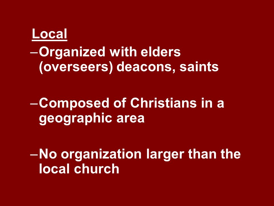 Local –Organized with elders (overseers) deacons, saints –Composed of Christians in a geographic area –No organization larger than the local church