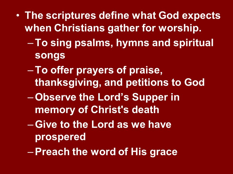 The scriptures define what God expects when Christians gather for worship. –To sing psalms, hymns and spiritual songs –To offer prayers of praise, tha