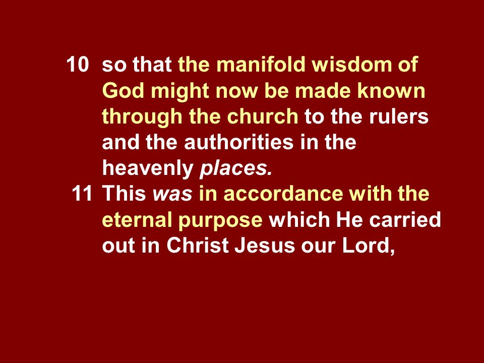10 so that the manifold wisdom of God might now be made known through the church to the rulers and the authorities in the heavenly places. 11This was
