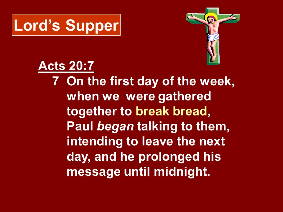 Lords Supper Acts 20:7 7 On the first day of the week, when we were gathered together to break bread, Paul began talking to them, intending to leave t