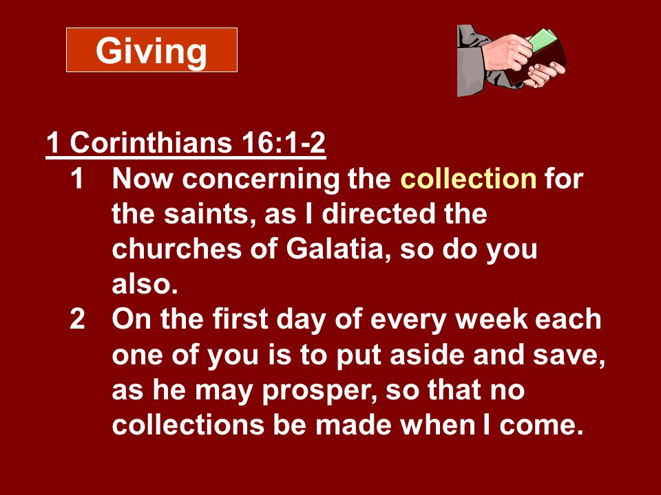 Giving 1 Corinthians 16:1-2 1 Now concerning the collection for the saints, as I directed the churches of Galatia, so do you also. 2 On the first day