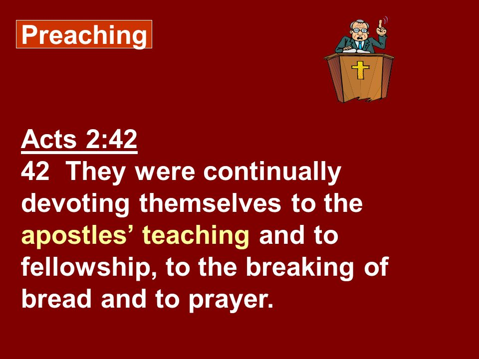 Preaching Acts 2:42 42 They were continually devoting themselves to the apostles teaching and to fellowship, to the breaking of bread and to prayer.