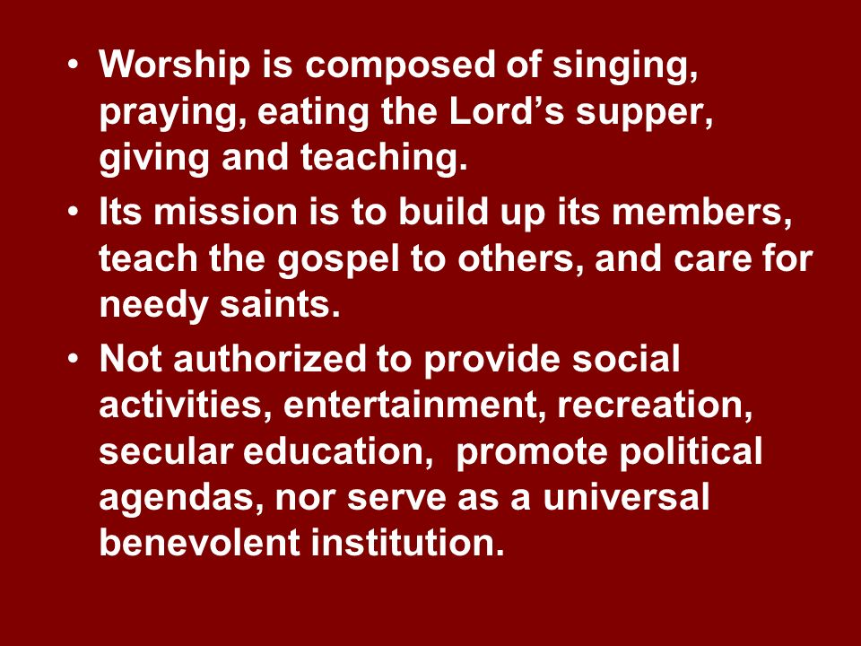 Worship is composed of singing, praying, eating the Lords supper, giving and teaching. Its mission is to build up its members, teach the gospel to oth