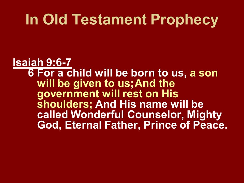 In Old Testament Prophecy Isaiah 9:6-7 6For a child will be born to us, a son will be given to us;And the government will rest on His shoulders; And H