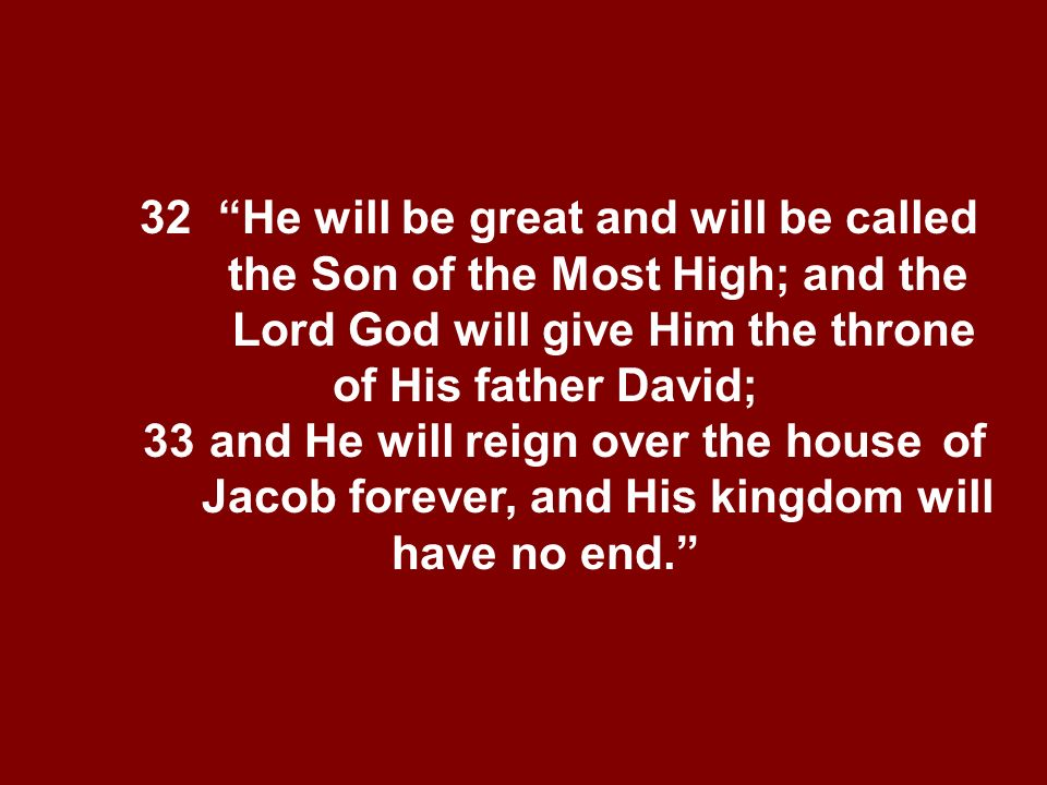 32 He will be great and will be called the Son of the Most High; and the Lord God will give Him the throne of His father David; 33and He will reign ov