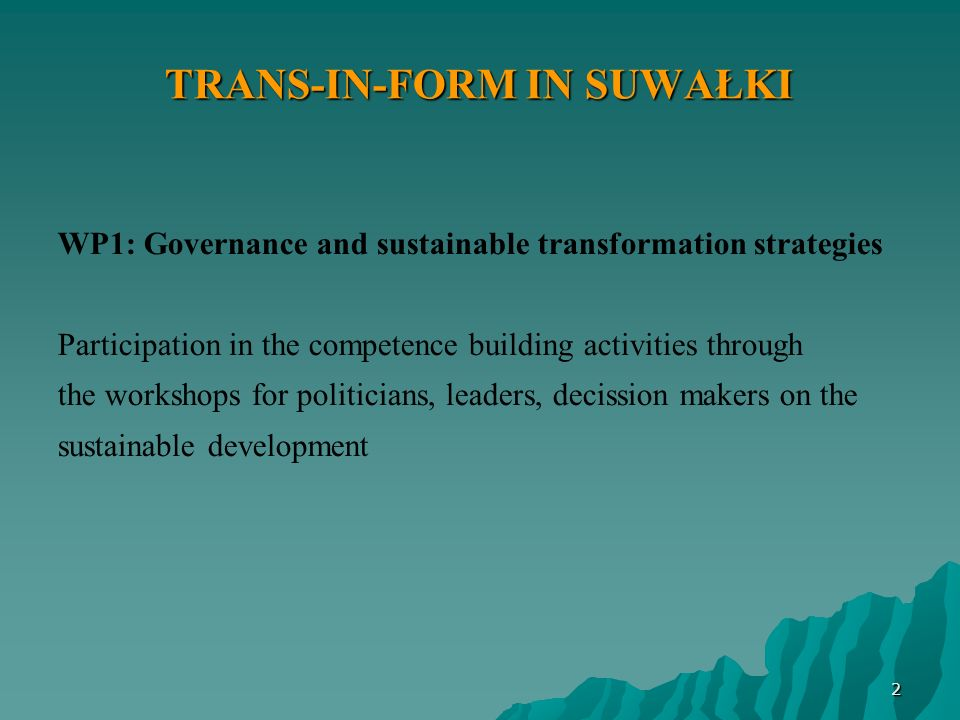 TRANS-IN-FORM IN SUWAŁKI WP1: Governance and sustainable transformation strategies Participation in the competence building activities through the workshops for politicians, leaders, decission makers on the sustainable development 2