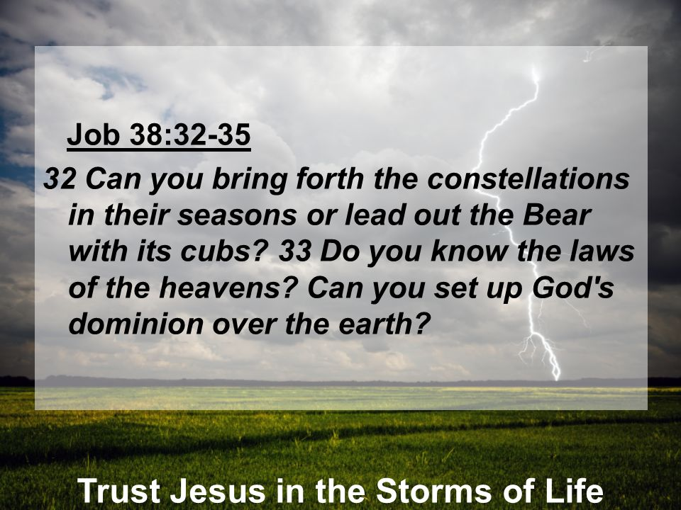 Trust Jesus in the Storms of Life Job 38:32-35 32 Can you bring forth the constellations in their seasons or lead out the Bear with its cubs? 33 Do yo