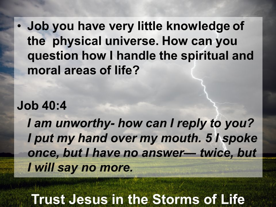 Trust Jesus in the Storms of Life Job you have very little knowledge of the physical universe. How can you question how I handle the spiritual and mor