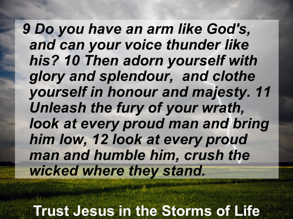Trust Jesus in the Storms of Life 9 Do you have an arm like God's, and can your voice thunder like his? 10 Then adorn yourself with glory and splendou