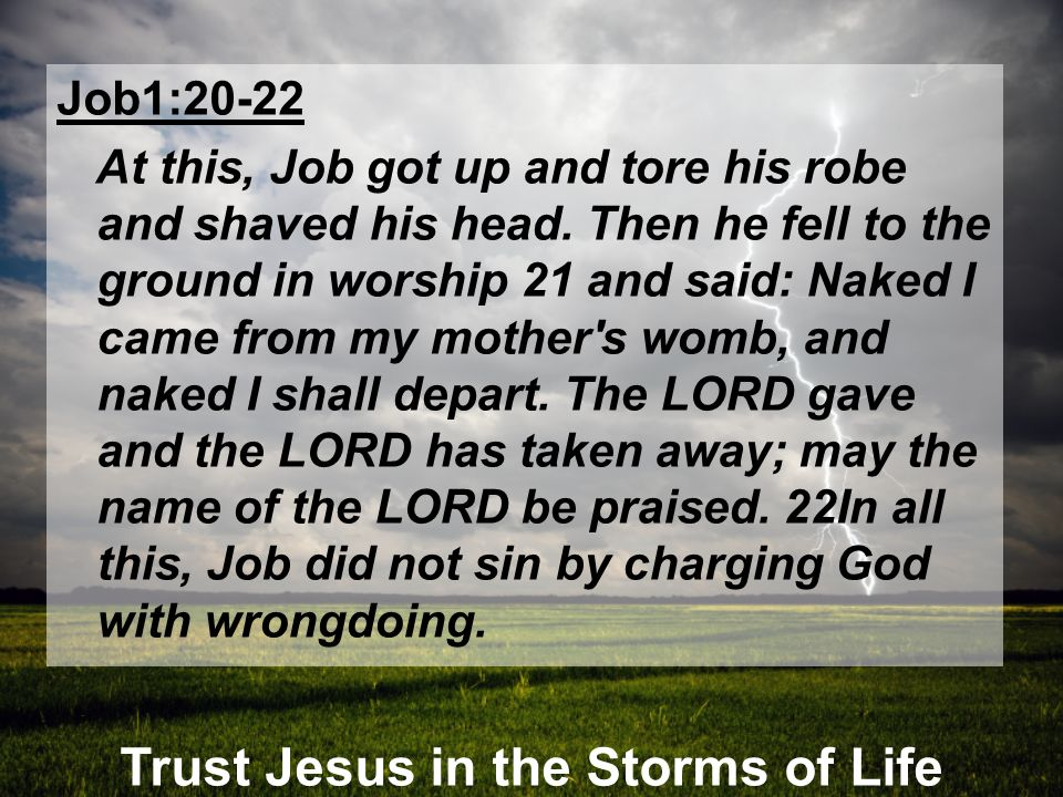 Trust Jesus in the Storms of Life Job1:20-22 At this, Job got up and tore his robe and shaved his head. Then he fell to the ground in worship 21 and s