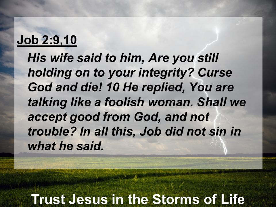 Trust Jesus in the Storms of Life Job 2:9,10 His wife said to him, Are you still holding on to your integrity? Curse God and die! 10 He replied, You a