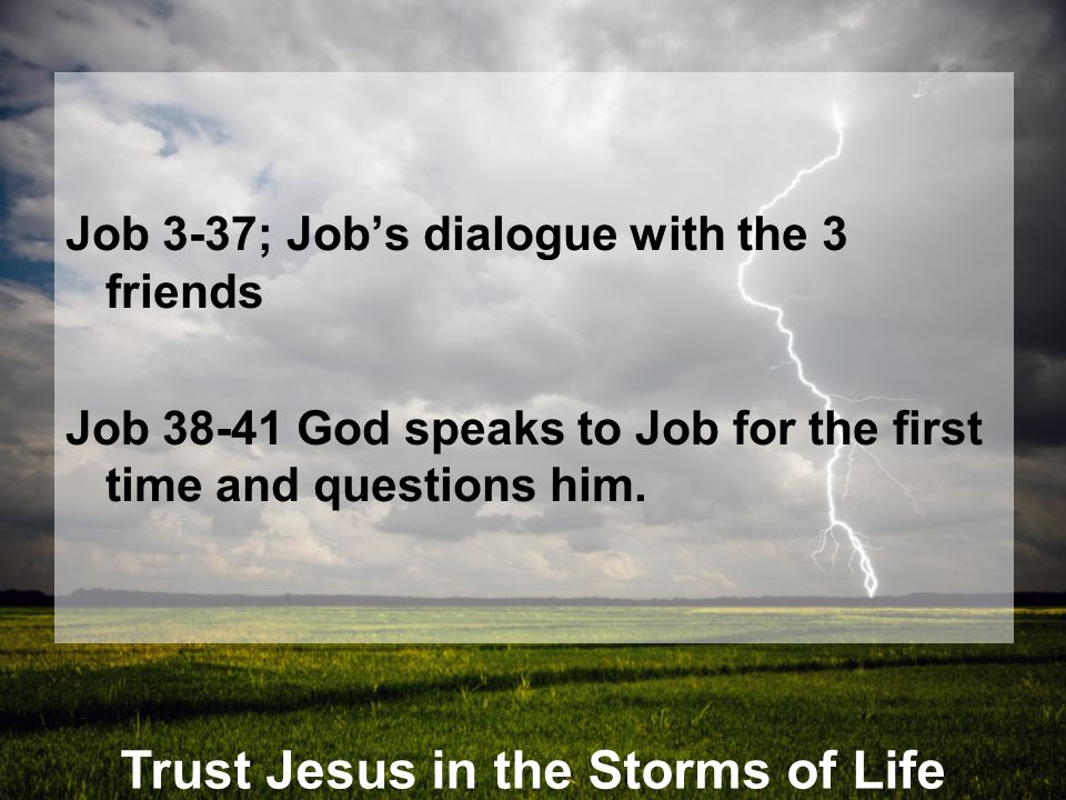 Trust Jesus in the Storms of Life Job 3-37; Jobs dialogue with the 3 friends Job 38-41 God speaks to Job for the first time and questions him.