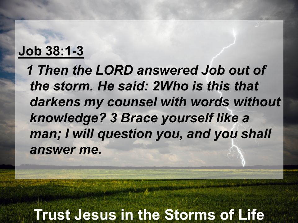 Trust Jesus in the Storms of Life Job 38 4-5 Where were you when I laid the earth s foundation.