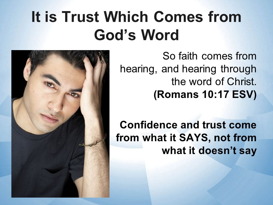 It is Trust Which Comes from Gods Word So faith comes from hearing, and hearing through the word of Christ. (Romans 10:17 ESV) Confidence and trust co