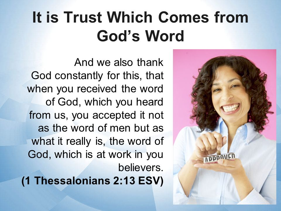 It is Trust Which Comes from Gods Word And we also thank God constantly for this, that when you received the word of God, which you heard from us, you
