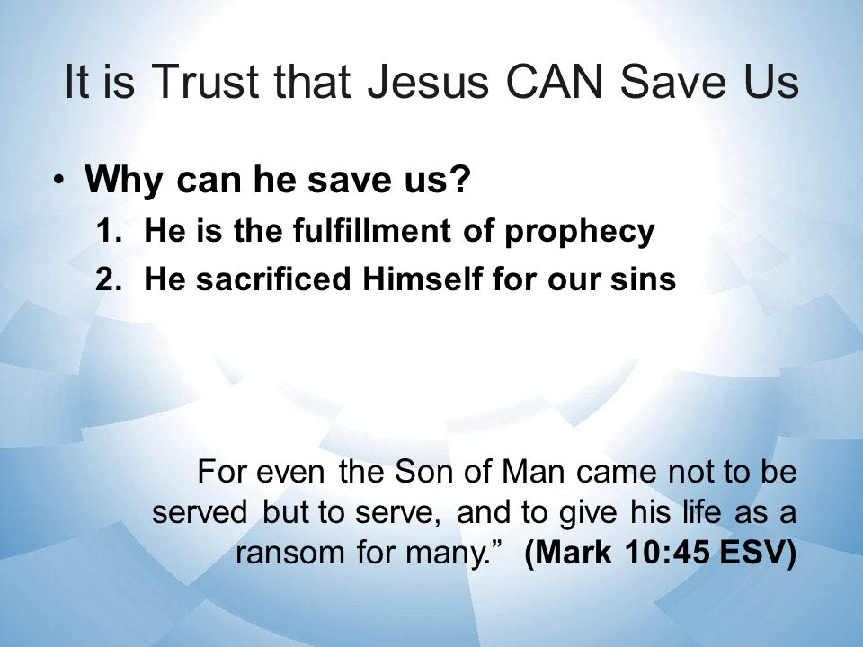 It is Trust that Jesus CAN Save Us Why can he save us? 1.He is the fulfillment of prophecy 2.He sacrificed Himself for our sins For even the Son of Ma