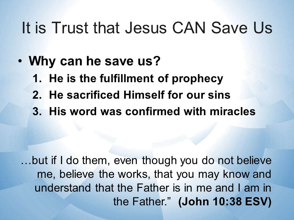 It is Trust that Jesus CAN Save Us Why can he save us? 1.He is the fulfillment of prophecy 2.He sacrificed Himself for our sins 3.His word was confirm