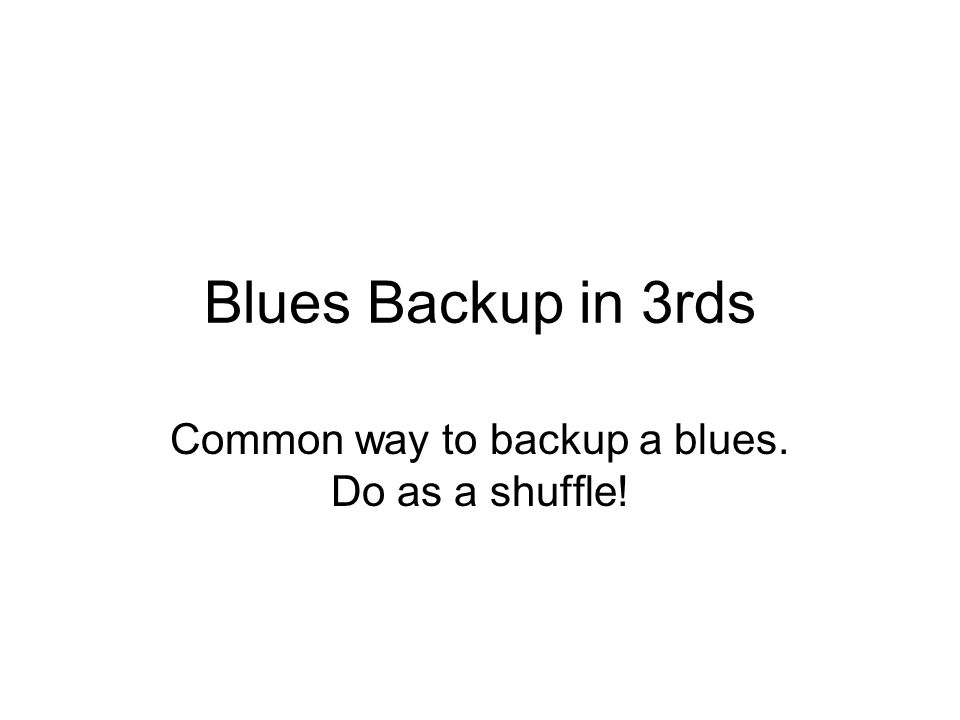 Blues Backup in 3rds Common way to backup a blues. Do as a shuffle!