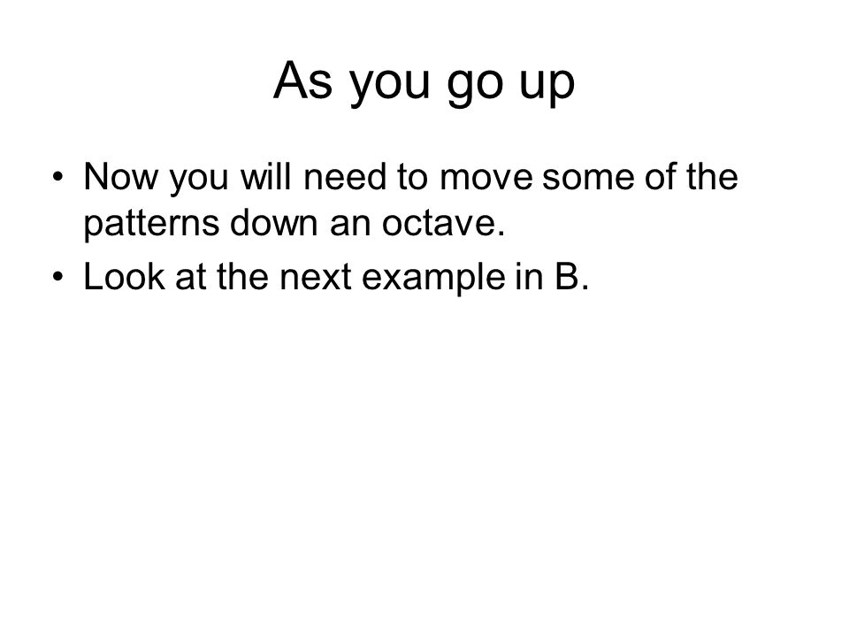 As you go up Now you will need to move some of the patterns down an octave.