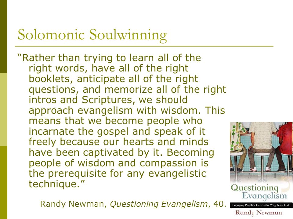 Solomonic Soulwinning Rather than trying to learn all of the right words, have all of the right booklets, anticipate all of the right questions, and memorize all of the right intros and Scriptures, we should approach evangelism with wisdom.