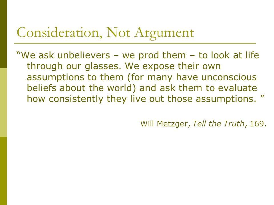 Consideration, Not Argument We ask unbelievers – we prod them – to look at life through our glasses.