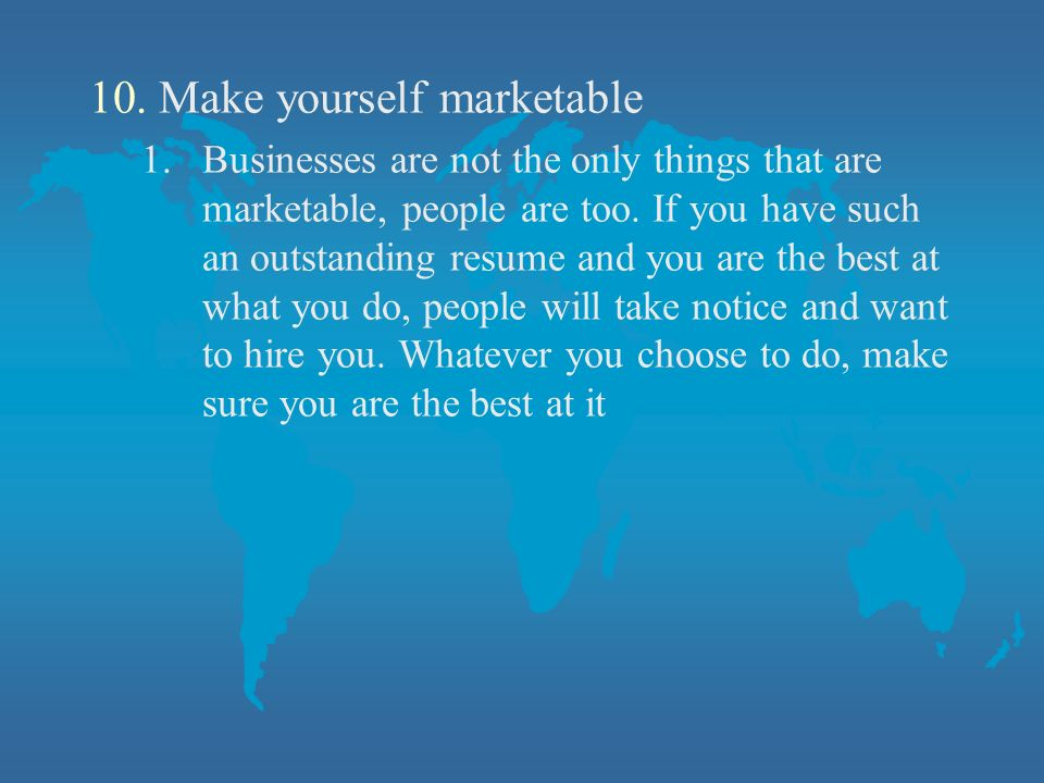 10.Make yourself marketable 1.Businesses are not the only things that are marketable, people are too.
