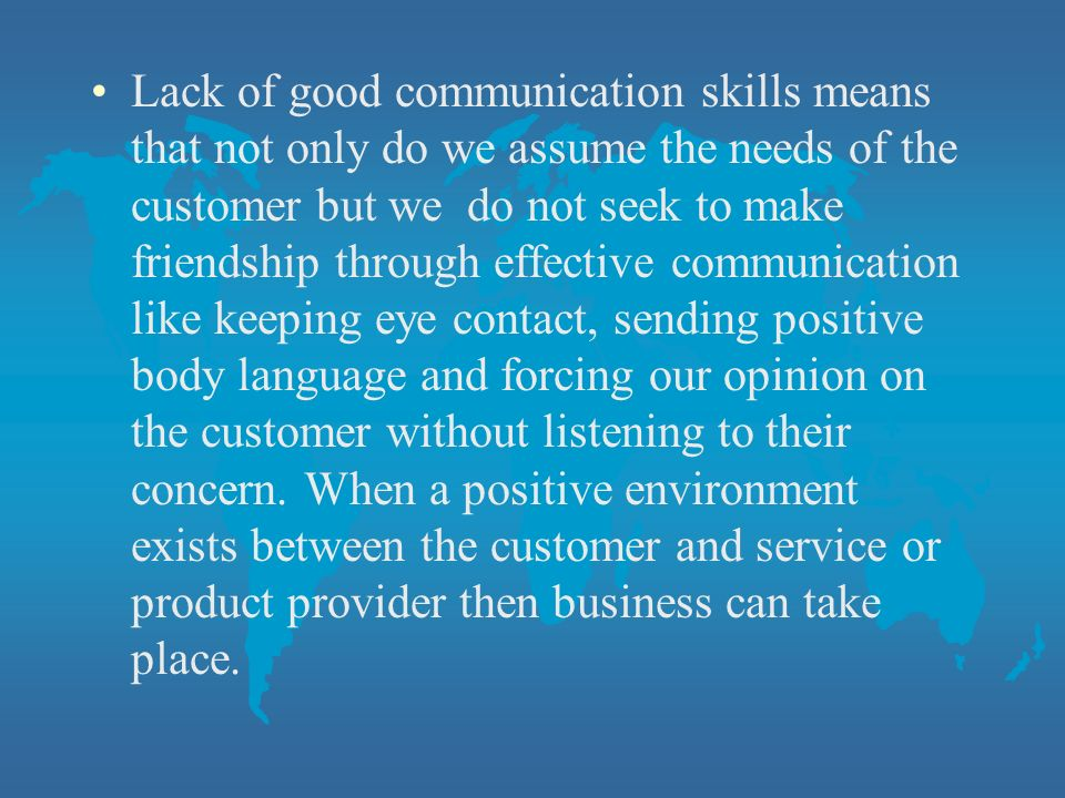 Lack of good communication skills means that not only do we assume the needs of the customer but we do not seek to make friendship through effective communication like keeping eye contact, sending positive body language and forcing our opinion on the customer without listening to their concern.