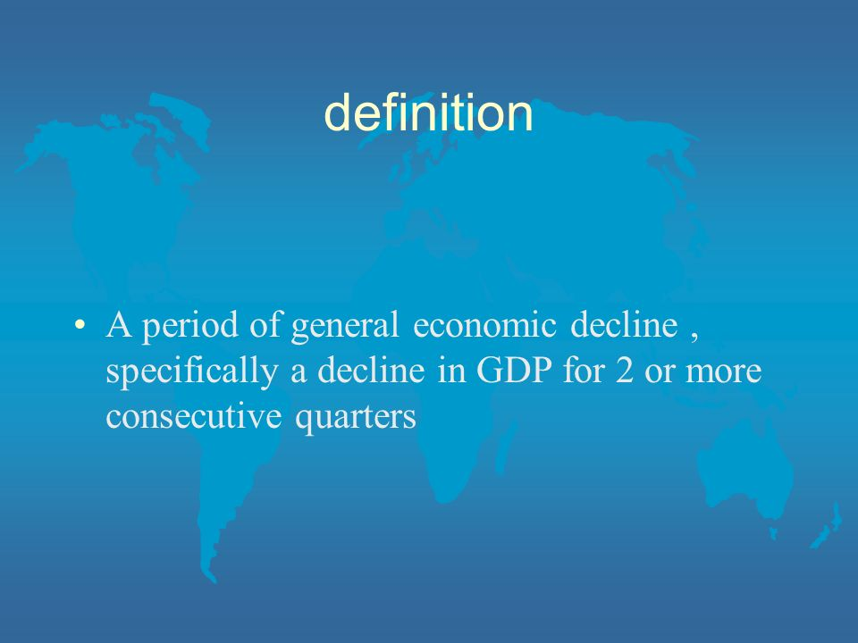 definition A period of general economic decline, specifically a decline in GDP for 2 or more consecutive quarters