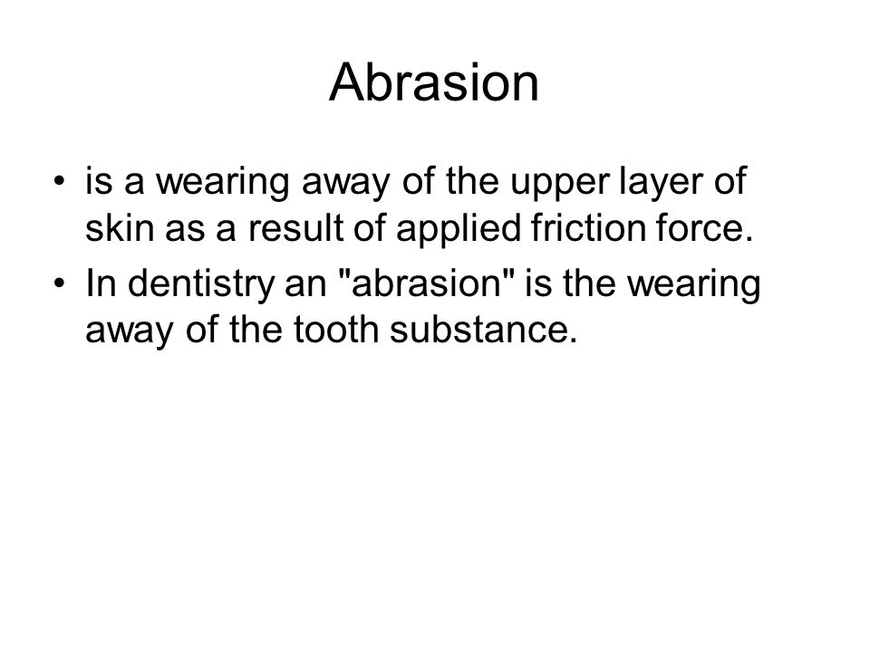 Abrasion is a wearing away of the upper layer of skin as a result of applied friction force. In dentistry an