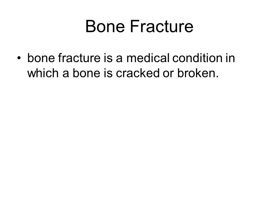 Bone Fracture bone fracture is a medical condition in which a bone is cracked or broken.