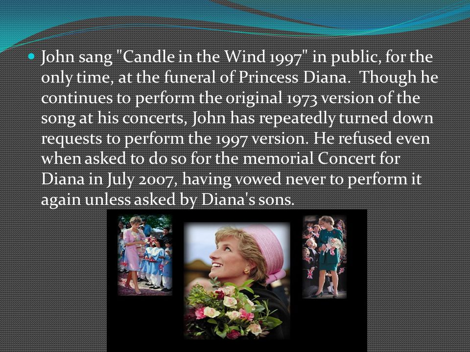 John sang Candle in the Wind 1997 in public, for the only time, at the funeral of Princess Diana.